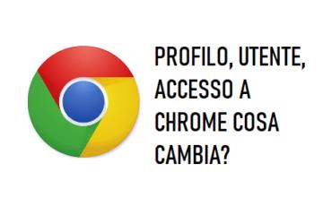 Profilo, utente, accesso a chrome, cosa cambia